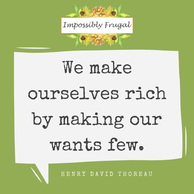 We make ourselves rich by making our wants few. Henry David Thoreau
