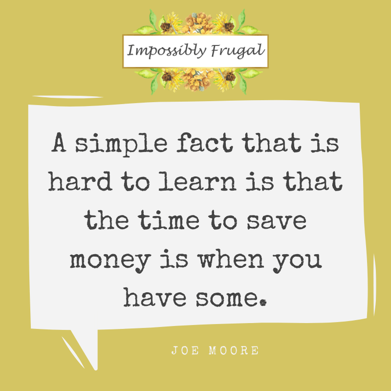 A simple fact that is hard to learn is that the time to save money is when you have some.