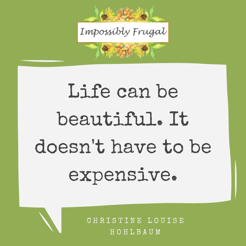 Life can be beautiful it doesn't have to be expensive Christine Louise Hohlbaum