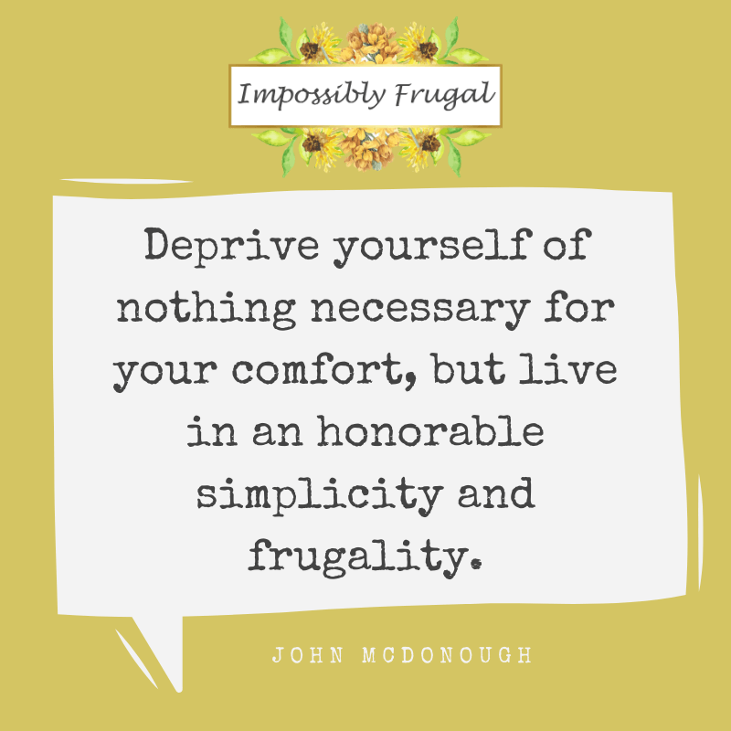 Deprive yourself of nothing necessary for your comfort, but live in an honorable simplicity and frugality. - john McDonough